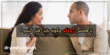 با همسر دروغگو چگونه باید رفتار کنیم ؟